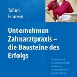 Unternehmen Zahnarztpraxis – die Bausteine des Erfolgs: Teamführung, Betriebswirtschaft, Marketing, Zeitmanagement, Zukunftstrends