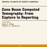 Cone Beam Computed Tomography  : From Capture to Reporting, An Issue of Dental Clinics of North America,