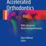 Clinical Guide to Accelerated Orthodontics : With a Focus on Micro-Osteoperforations