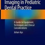 Imaging in Pediatric Dental Practice : A Guide to Equipment, Techniques and Clinical Considerations